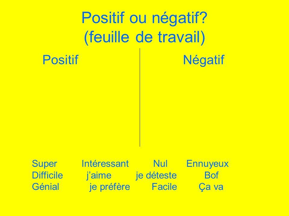 Positif ou négatif? (feuille de travail) Positif Négatif Super Intéressant Nul Ennuyeux Difficile jaime je déteste Bof Génialje préfère Facile Ça va