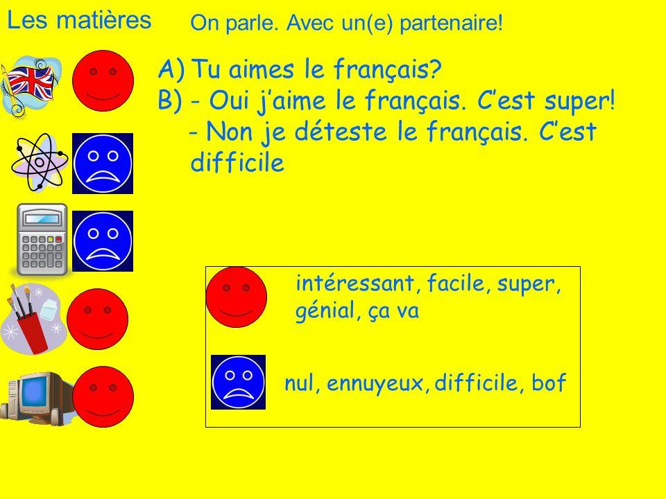 Les matières A)Tu aimes le français? B)- Oui jaime le français. Cest super! - Non je déteste le français. Cest difficile On parle. Avec un(e) partenai