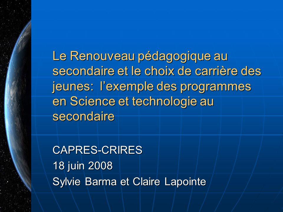 Le Renouveau pédagogique au secondaire et le choix de carrière des jeunes: lexemple des programmes en Science et technologie au secondaire CAPRES-CRIRES 18 juin 2008 Sylvie Barma et Claire Lapointe