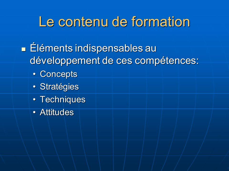Le contenu de formation Éléments indispensables au développement de ces compétences: Éléments indispensables au développement de ces compétences: ConceptsConcepts StratégiesStratégies TechniquesTechniques AttitudesAttitudes