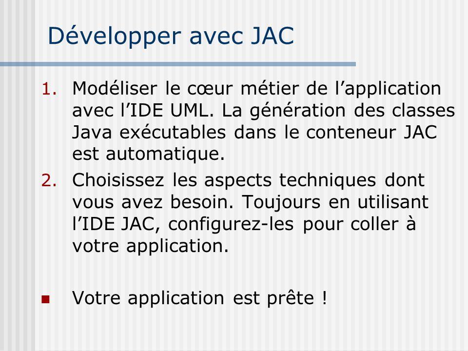 Développer avec JAC 1. Modéliser le cœur métier de lapplication avec lIDE UML. La génération des classes Java exécutables dans le conteneur JAC est au