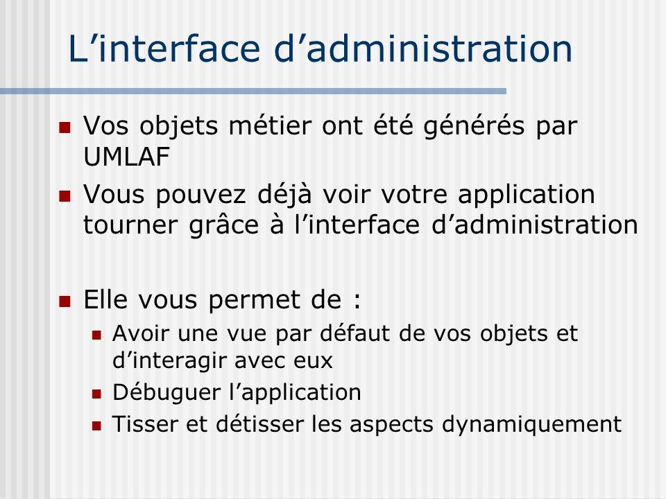 Linterface dadministration Vos objets métier ont été générés par UMLAF Vous pouvez déjà voir votre application tourner grâce à linterface dadministrat