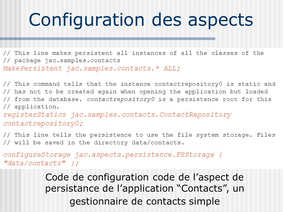 Configuration des aspects // This line makes persistent all instances of all the classes of the // package jac.samples.contacts MakePersistent jac.samples.contacts.* ALL; // This command tells that the instance contactrepository0 is static and // has not to be created again when opening the application but loaded // from the database.