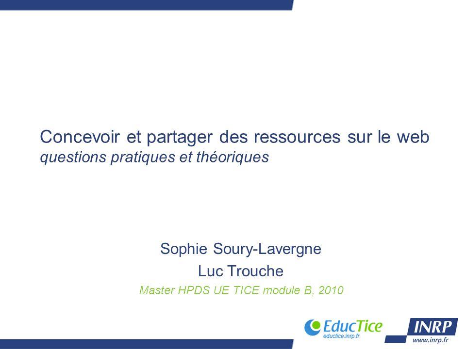 Concevoir et partager des ressources sur le web questions pratiques et théoriques Sophie Soury-Lavergne Luc Trouche Master HPDS UE TICE module B, 2010