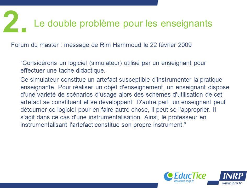 Le double problème pour les enseignants Forum du master : message de Rim Hammoud le 22 février 2009 Considérons un logiciel (simulateur) utilisé par un enseignant pour effectuer une tache didactique.