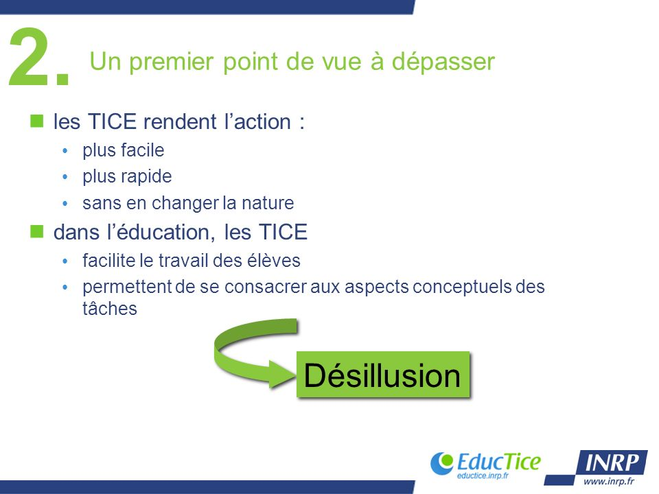 Un premier point de vue à dépasser nles TICE rendent laction : plus facile plus rapide sans en changer la nature ndans léducation, les TICE facilite le travail des élèves permettent de se consacrer aux aspects conceptuels des tâches Désillusion 2.