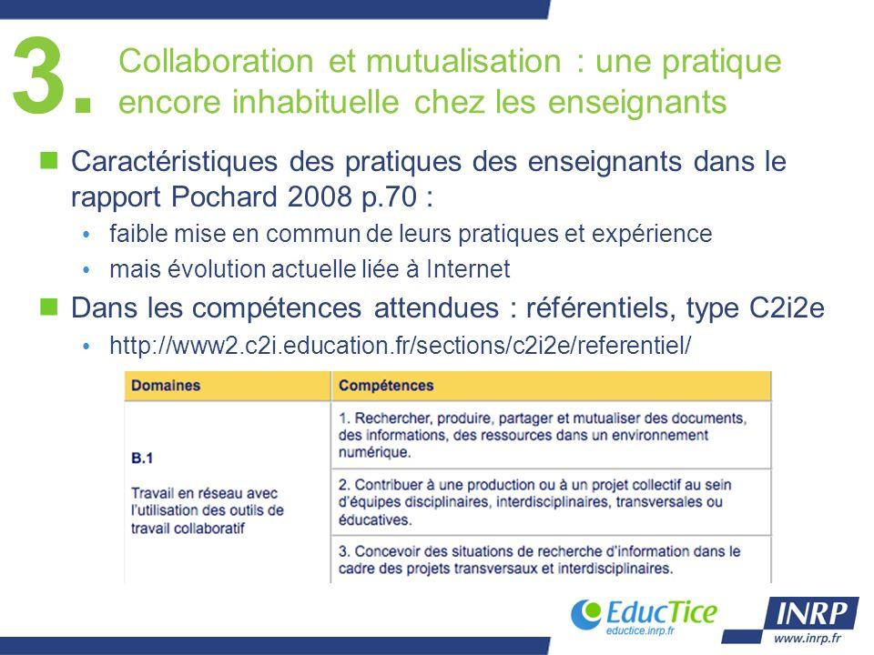 Collaboration et mutualisation : une pratique encore inhabituelle chez les enseignants nCaractéristiques des pratiques des enseignants dans le rapport Pochard 2008 p.70 : faible mise en commun de leurs pratiques et expérience mais évolution actuelle liée à Internet nDans les compétences attendues : référentiels, type C2i2e http://www2.c2i.education.fr/sections/c2i2e/referentiel/ 3.