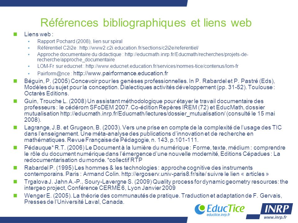 Références bibliographiques et liens web nLiens web : Rapport Pochard (2008), lien sur spiral Référentiel C2i2e : http://www2.c2i.education.fr/sections/c2i2e/referentiel/ Approche documentaire du didactique : http://educmath.inrp.fr/Educmath/recherches/projets-de- recherche/approche_documentaire LOM-Fr sur educnet : http://www.educnet.education.fr/services/normes-tice/contenus/lom-fr Pairform@nce : http://www.pairformance.education.fr nBéguin, P.