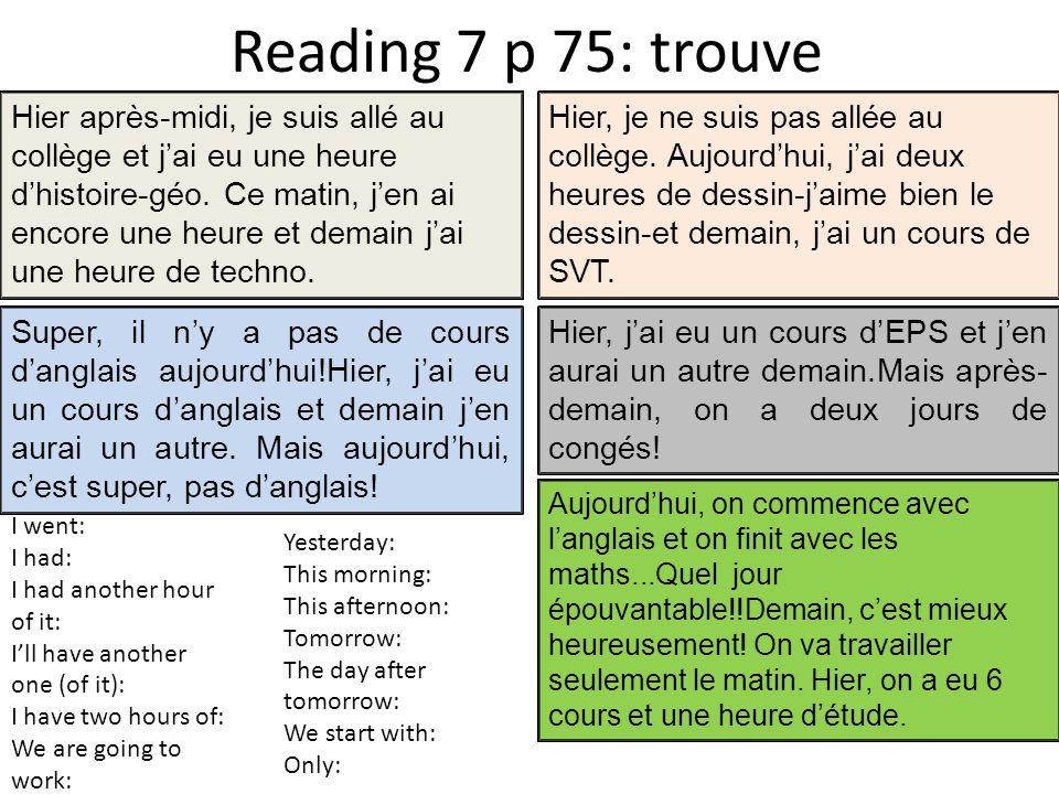 Reading 7 p 75: trouve Hier après-midi, je suis allé au collège et jai eu une heure dhistoire-géo. Ce matin, jen ai encore une heure et demain jai une