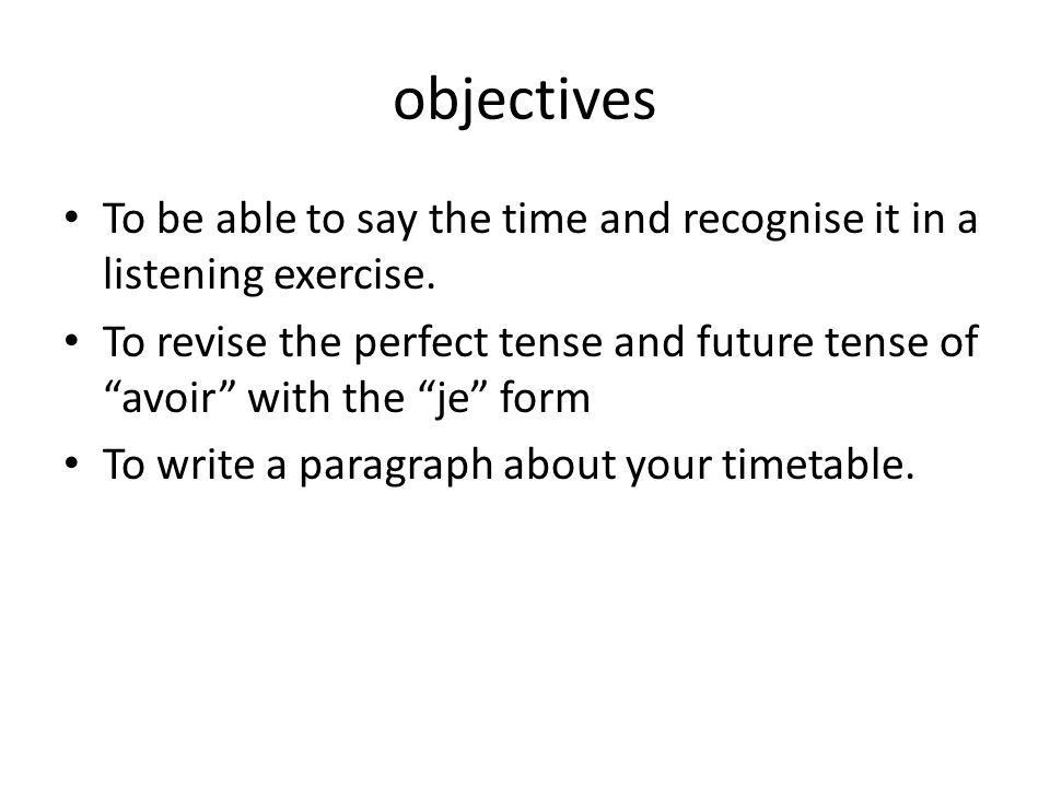 objectives To be able to say the time and recognise it in a listening exercise. To revise the perfect tense and future tense of avoir with the je form