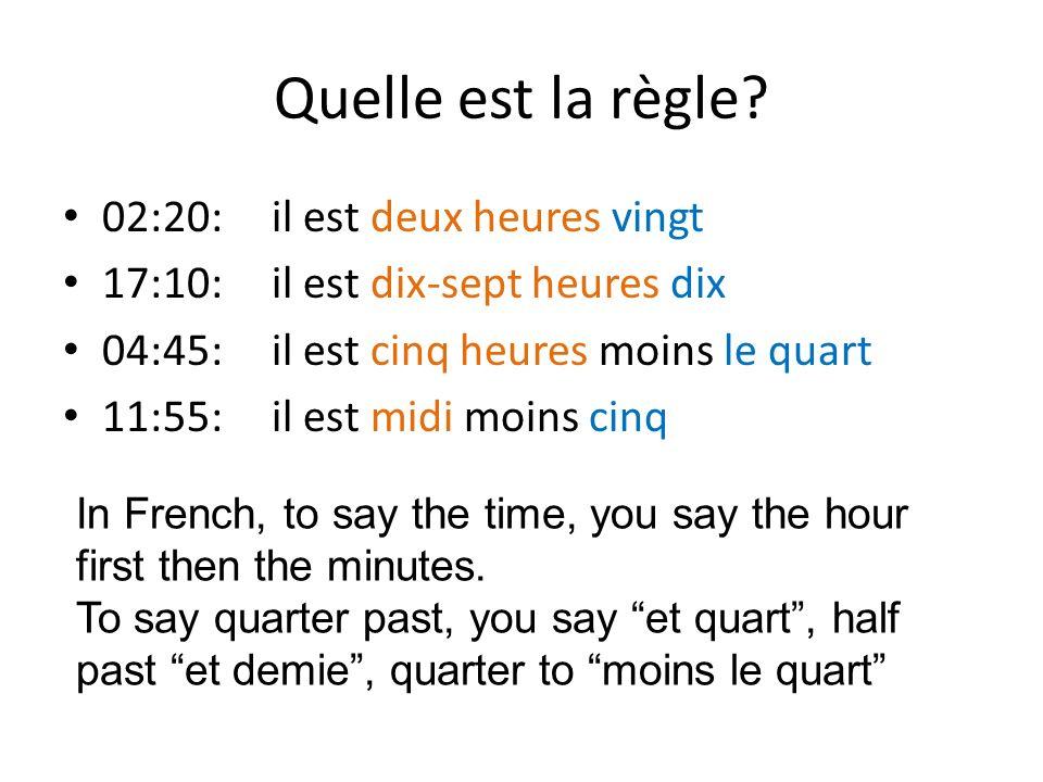 Quelle est la règle? 02:20: il est deux heures vingt 17:10: il est dix-sept heures dix 04:45: il est cinq heures moins le quart 11:55: il est midi moi