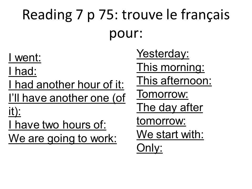 Reading 7 p 75: trouve Hier après-midi, je suis allé au collège et jai eu une heure dhistoire-géo.