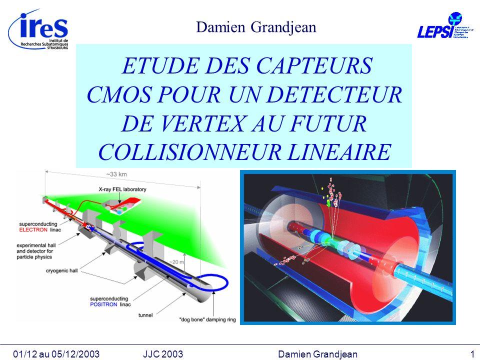 01/12 au 05/12/2003JJC 2003 Damien Grandjean1 ETUDE DES CAPTEURS CMOS POUR UN DETECTEUR DE VERTEX AU FUTUR COLLISIONNEUR LINEAIRE Damien Grandjean