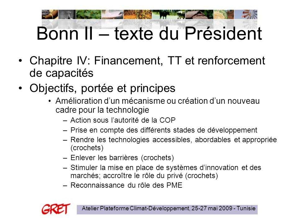 Atelier Plateforme Climat-Développement, 25-27 mai 2009 - Tunisie Bonn II – texte du Président Chapitre IV: Financement, TT et renforcement de capacités Objectifs, portée et principes Amélioration dun mécanisme ou création dun nouveau cadre pour la technologie –Action sous lautorité de la COP –Prise en compte des différents stades de développement –Rendre les technologies accessibles, abordables et appropriée (crochets) –Enlever les barrières (crochets) –Stimuler la mise en place de systèmes dinnovation et des marchés; accroître le rôle du privé (crochets) –Reconnaissance du rôle des PME