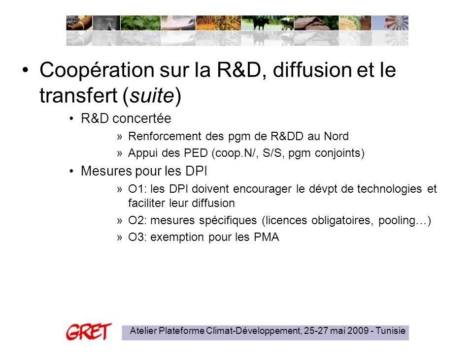 Atelier Plateforme Climat-Développement, 25-27 mai 2009 - Tunisie Coopération sur la R&D, diffusion et le transfert (suite) R&D concertée »Renforcement des pgm de R&DD au Nord »Appui des PED (coop.N/, S/S, pgm conjoints) Mesures pour les DPI »O1: les DPI doivent encourager le dévpt de technologies et faciliter leur diffusion »O2: mesures spécifiques (licences obligatoires, pooling…) »O3: exemption pour les PMA