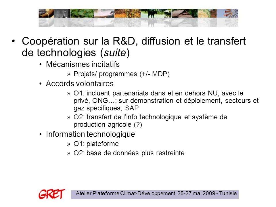 Atelier Plateforme Climat-Développement, 25-27 mai 2009 - Tunisie Coopération sur la R&D, diffusion et le transfert de technologies (suite) Mécanismes incitatifs »Projets/ programmes (+/- MDP) Accords volontaires »O1: incluent partenariats dans et en dehors NU, avec le privé, ONG…; sur démonstration et déploiement, secteurs et gaz spécifiques, SAP »O2: transfert de linfo technologique et système de production agricole ( ) Information technologique »O1: plateforme »O2: base de données plus restreinte
