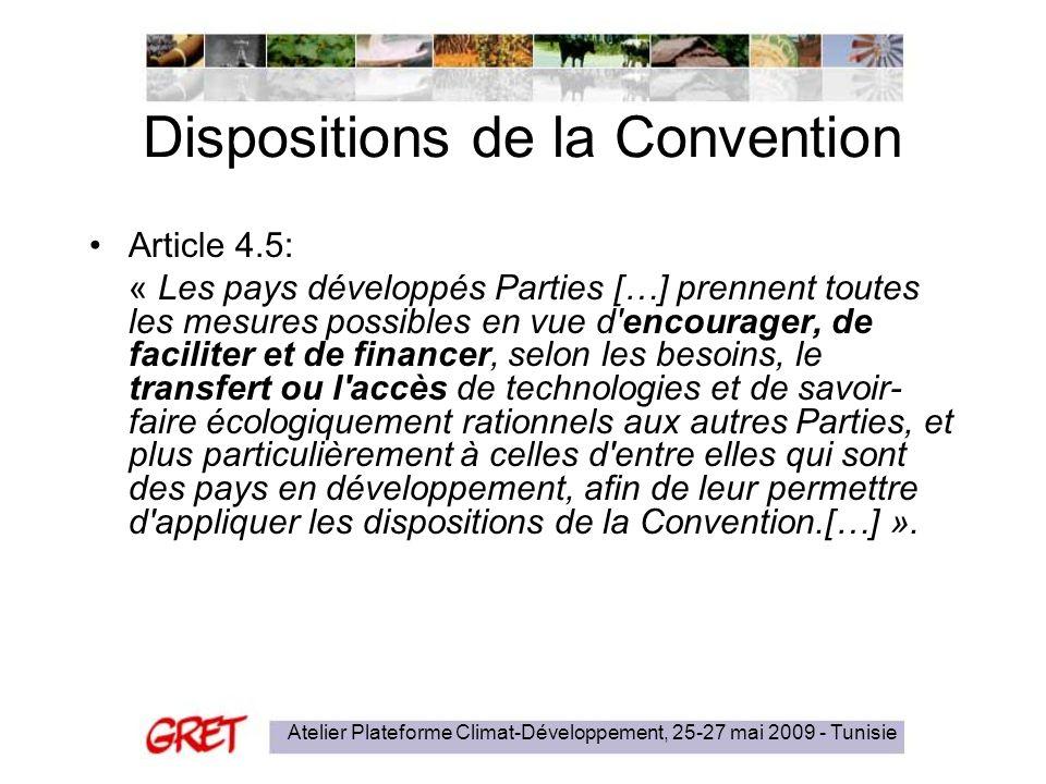 Atelier Plateforme Climat-Développement, 25-27 mai 2009 - Tunisie Dispositions de la Convention Article 4.5: « Les pays développés Parties […] prennent toutes les mesures possibles en vue d encourager, de faciliter et de financer, selon les besoins, le transfert ou l accès de technologies et de savoir- faire écologiquement rationnels aux autres Parties, et plus particulièrement à celles d entre elles qui sont des pays en développement, afin de leur permettre d appliquer les dispositions de la Convention.[…] ».