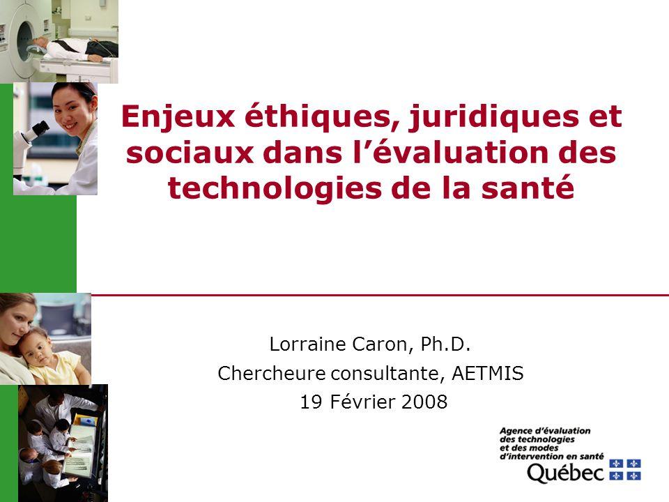 Enjeux éthiques, juridiques et sociaux dans lévaluation des technologies de la santé Lorraine Caron, Ph.D. Chercheure consultante, AETMIS 19 Février 2