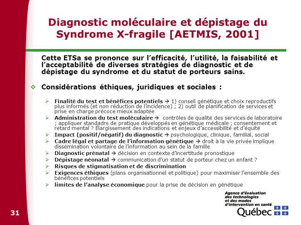 31 Diagnostic moléculaire et dépistage du Syndrome X-fragile [AETMIS, 2001] Cette ETSa se prononce sur lefficacité, lutilité, la faisabilité et laccep