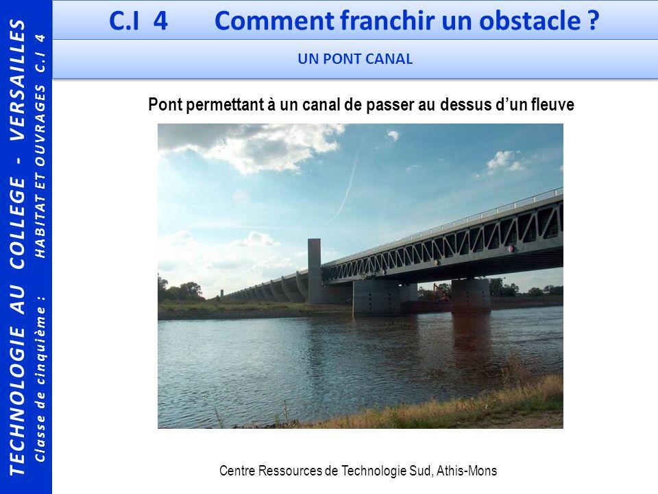 TECHNOLOGIE AU COLLEGE - VERSAILLES Classe de cinquième : HABITAT ET OUVRAGES C.I 4 C.I 4 Comment franchir un obstacle ? UN PONT CANAL Pont permettant