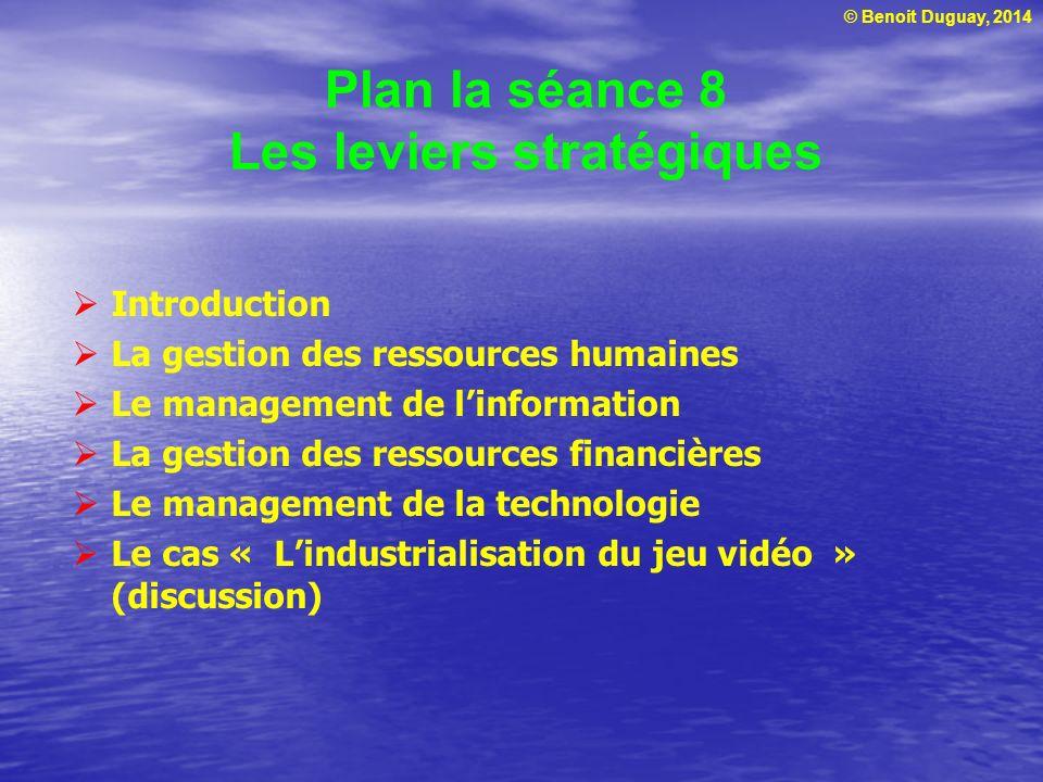 © Benoit Duguay, 2014 Plan la séance 8 Les leviers stratégiques Introduction La gestion des ressources humaines Le management de linformation La gesti
