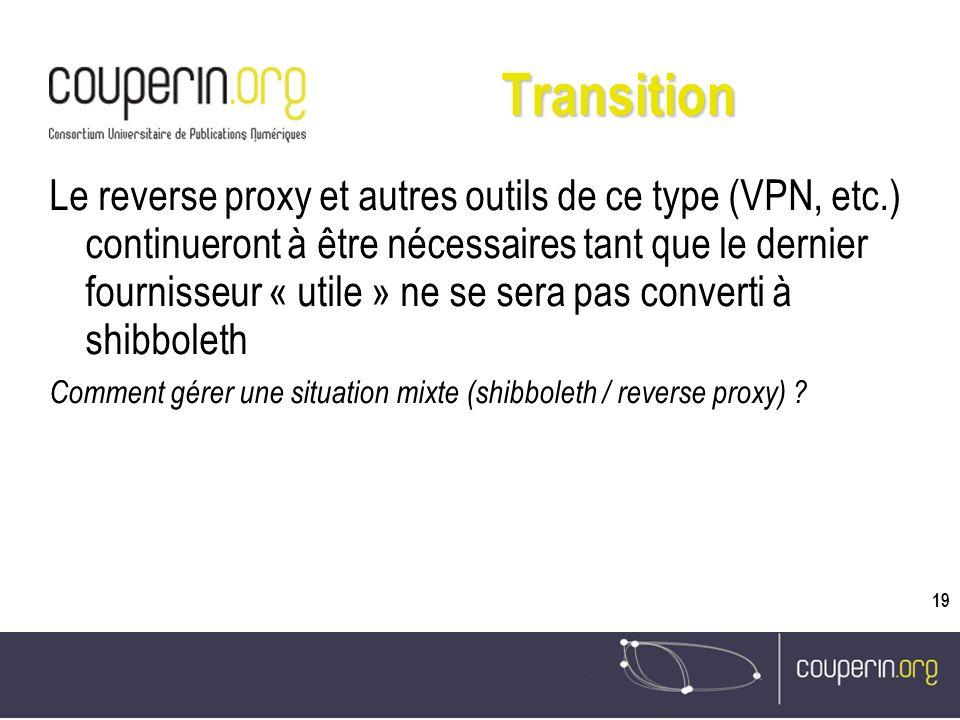 19 Transition Le reverse proxy et autres outils de ce type (VPN, etc.) continueront à être nécessaires tant que le dernier fournisseur « utile » ne se sera pas converti à shibboleth Comment gérer une situation mixte (shibboleth / reverse proxy)