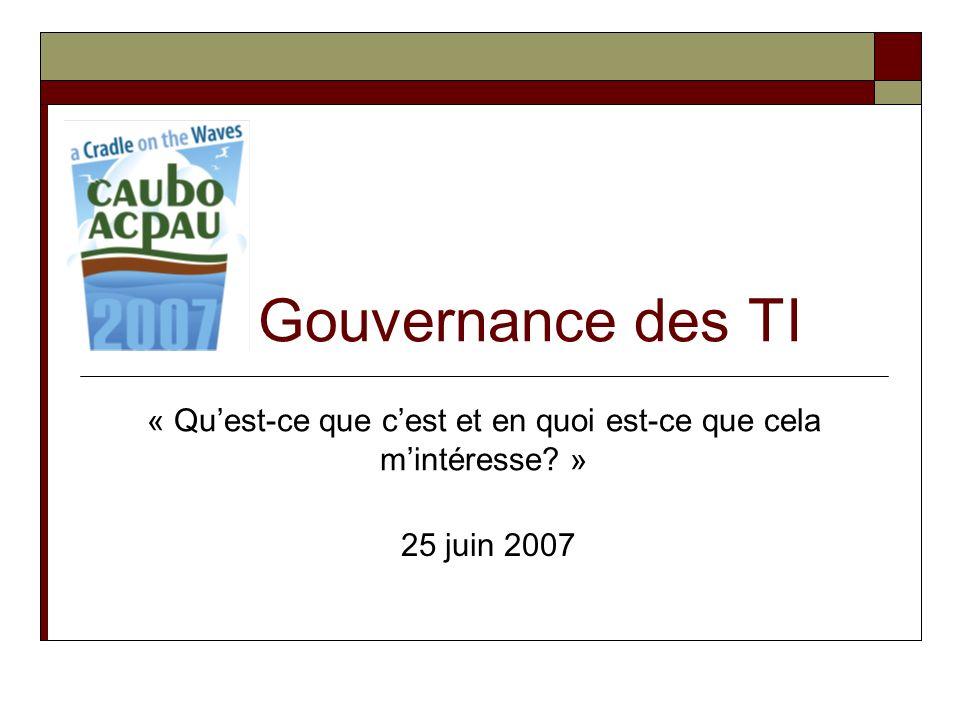 Gouvernance des TI « Quest-ce que cest et en quoi est-ce que cela mintéresse? » 25 juin 2007