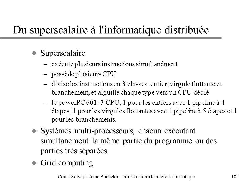 104 Du superscalaire à l informatique distribuée u Superscalaire –exécute plusieurs instructions simultanément –possède plusieurs CPU –divise les instructions en 3 classes: entier, virgule flottante et branchement, et aiguille chaque type vers un CPU dédié –le powerPC 601: 3 CPU, 1 pour les entiers avec 1 pipeline à 4 étapes, 1 pour les virgules flottantes avec 1 pipeline à 5 étapes et 1 pour les branchements.