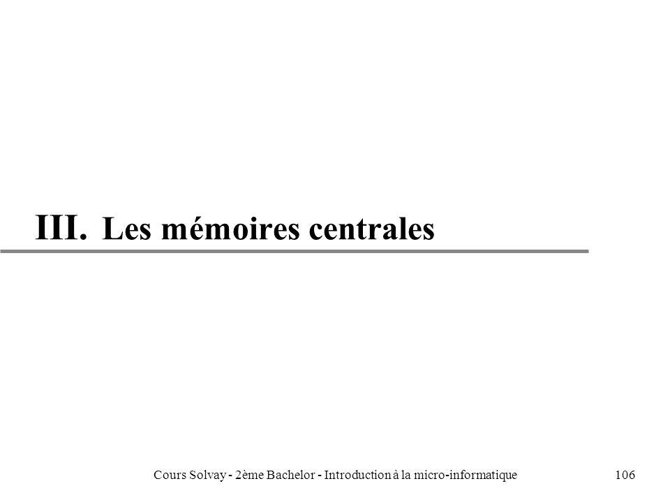 106 III. Les mémoires centrales Cours Solvay - 2ème Bachelor - Introduction à la micro-informatique