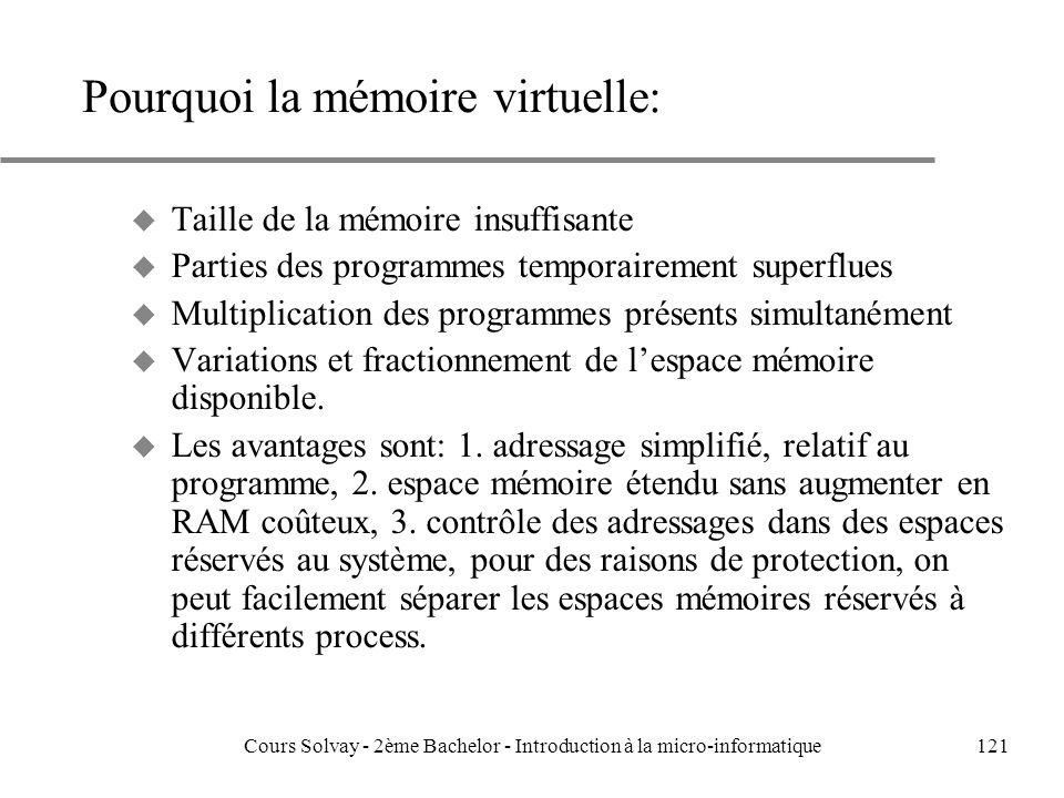 121 Pourquoi la mémoire virtuelle: u Taille de la mémoire insuffisante u Parties des programmes temporairement superflues u Multiplication des programmes présents simultanément u Variations et fractionnement de lespace mémoire disponible.
