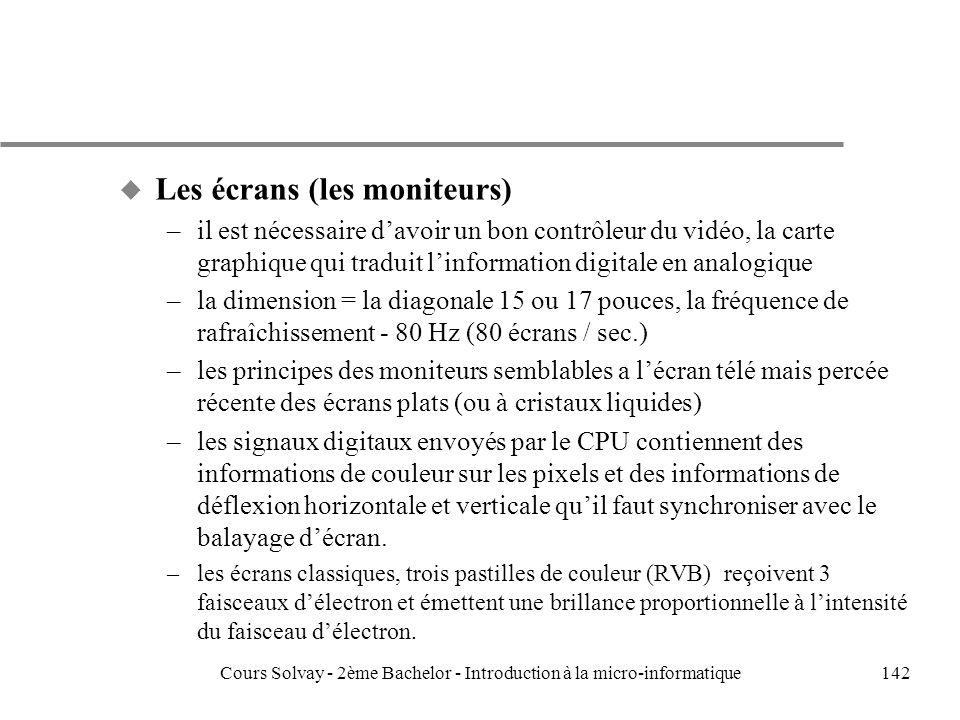 142 u Les écrans (les moniteurs) –il est nécessaire davoir un bon contrôleur du vidéo, la carte graphique qui traduit linformation digitale en analogique –la dimension = la diagonale 15 ou 17 pouces, la fréquence de rafraîchissement - 80 Hz (80 écrans / sec.) –les principes des moniteurs semblables a lécran télé mais percée récente des écrans plats (ou à cristaux liquides) –les signaux digitaux envoyés par le CPU contiennent des informations de couleur sur les pixels et des informations de déflexion horizontale et verticale quil faut synchroniser avec le balayage décran.