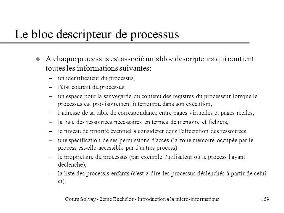 169 Le bloc descripteur de processus u A chaque processus est associé un «bloc descripteur» qui contient toutes les informations suivantes: –un identificateur du processus, –l état courant du processus, –un espace pour la sauvegarde du contenu des registres du processeur lorsque le processus est provisoirement interrompu dans son exécution, –ladresse de sa table de correspondance entre pages virtuelles et pages réelles, –la liste des ressources nécessaires en termes de mémoire et fichiers, –le niveau de priorité éventuel à considérer dans l affectation des ressources, –une spécification de ses permissions d accès (la zone mémoire occupée par le process est-elle accessible par d autres process) –le propriétaire du processus (par exemple l utilisateur ou le process l ayant déclenché), –la liste des processis enfants (c est-à-dire les processus déclenchés à partir de celui- ci).