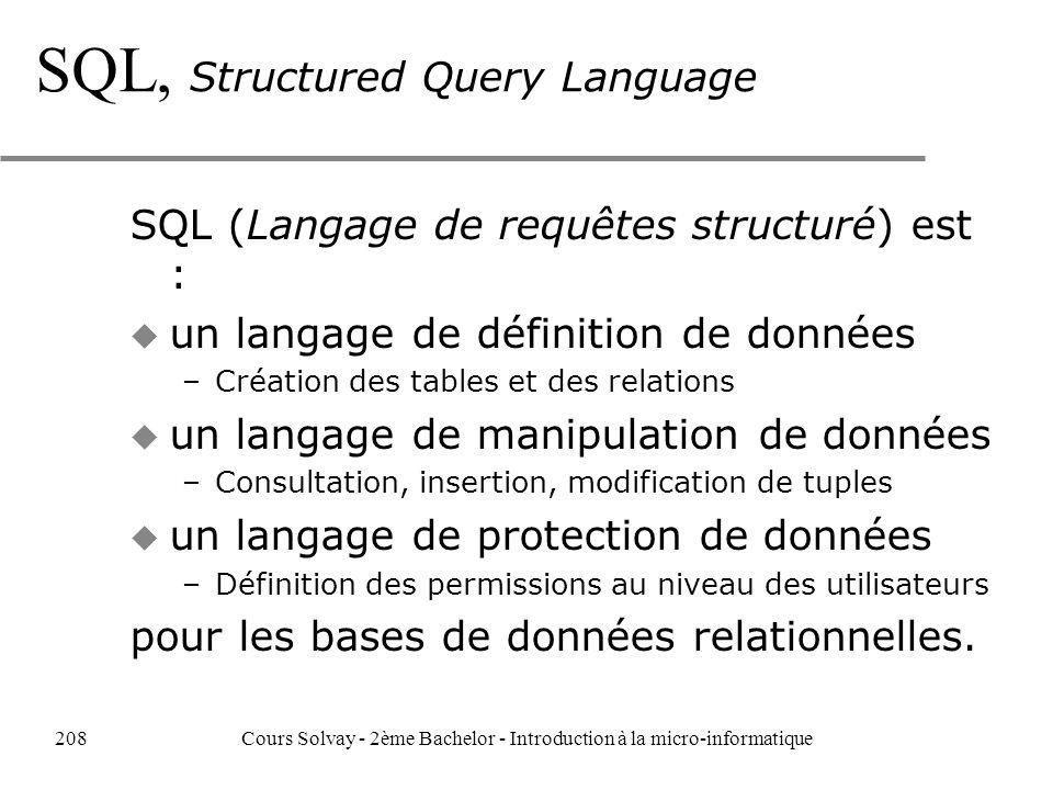 SQL, Structured Query Language SQL (Langage de requêtes structuré) est : u un langage de définition de données –Création des tables et des relations u un langage de manipulation de données –Consultation, insertion, modification de tuples u un langage de protection de données –Définition des permissions au niveau des utilisateurs pour les bases de données relationnelles.