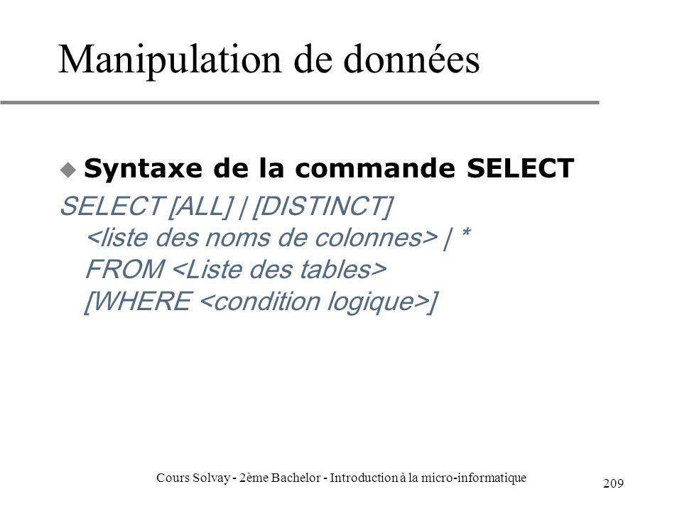 Manipulation de données u Syntaxe de la commande SELECT SELECT [ALL] | [DISTINCT] | * FROM [WHERE ] 209 Cours Solvay - 2ème Bachelor - Introduction à la micro-informatique