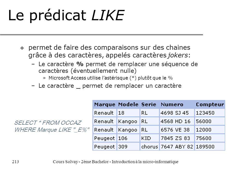 Le prédicat LIKE u permet de faire des comparaisons sur des chaines grâce à des caractères, appelés caractères jokers: –Le caractère % permet de remplacer une séquence de caractères (éventuellement nulle) »Microsoft Access utilise lastérisque (*) plutôt que le % –Le caractère _ permet de remplacer un caractère SELECT * FROM OCCAZ WHERE Marque LIKE _E% 213Cours Solvay - 2ème Bachelor - Introduction à la micro-informatique