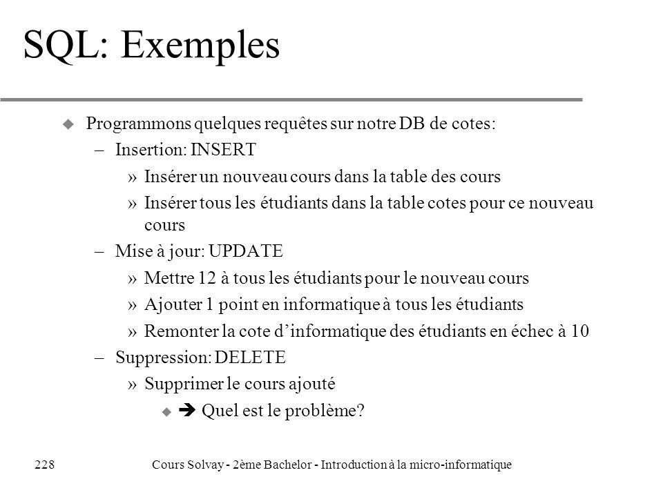 SQL: Exemples u Programmons quelques requêtes sur notre DB de cotes: –Insertion: INSERT »Insérer un nouveau cours dans la table des cours »Insérer tous les étudiants dans la table cotes pour ce nouveau cours –Mise à jour: UPDATE »Mettre 12 à tous les étudiants pour le nouveau cours »Ajouter 1 point en informatique à tous les étudiants »Remonter la cote dinformatique des étudiants en échec à 10 –Suppression: DELETE »Supprimer le cours ajouté u Quel est le problème.