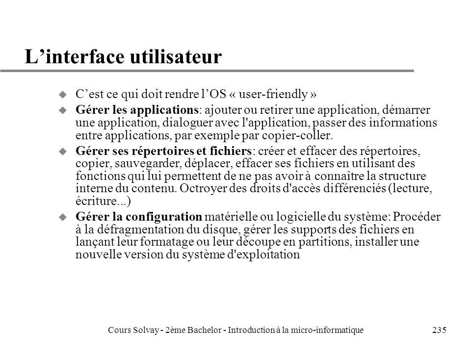 235 Linterface utilisateur u Cest ce qui doit rendre lOS « user-friendly » u Gérer les applications: ajouter ou retirer une application, démarrer une application, dialoguer avec l application, passer des informations entre applications, par exemple par copier-coller.