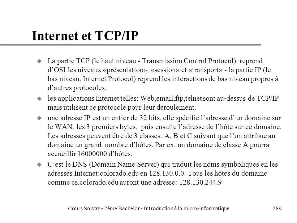 289 Internet et TCP/IP u La partie TCP (le haut niveau - Transmission Control Protocol) reprend dOSI les niveaux «présentation», «session» et «transport» - la partie IP (le bas niveau, Internet Protocol) reprend les interactions de bas niveau propres à dautres protocoles.
