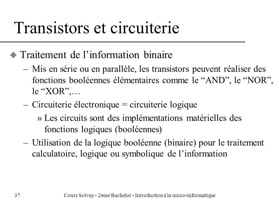 Transistors et circuiterie u Traitement de linformation binaire –Mis en série ou en parallèle, les transistors peuvent réaliser des fonctions booléennes élémentaires comme le AND, le NOR, le XOR,… –Circuiterie électronique = circuiterie logique »Les circuits sont des implémentations matérielles des fonctions logiques (booléennes) –Utilisation de la logique booléenne (binaire) pour le traitement calculatoire, logique ou symbolique de linformation 37Cours Solvay - 2ème Bachelor - Introduction à la micro-informatique