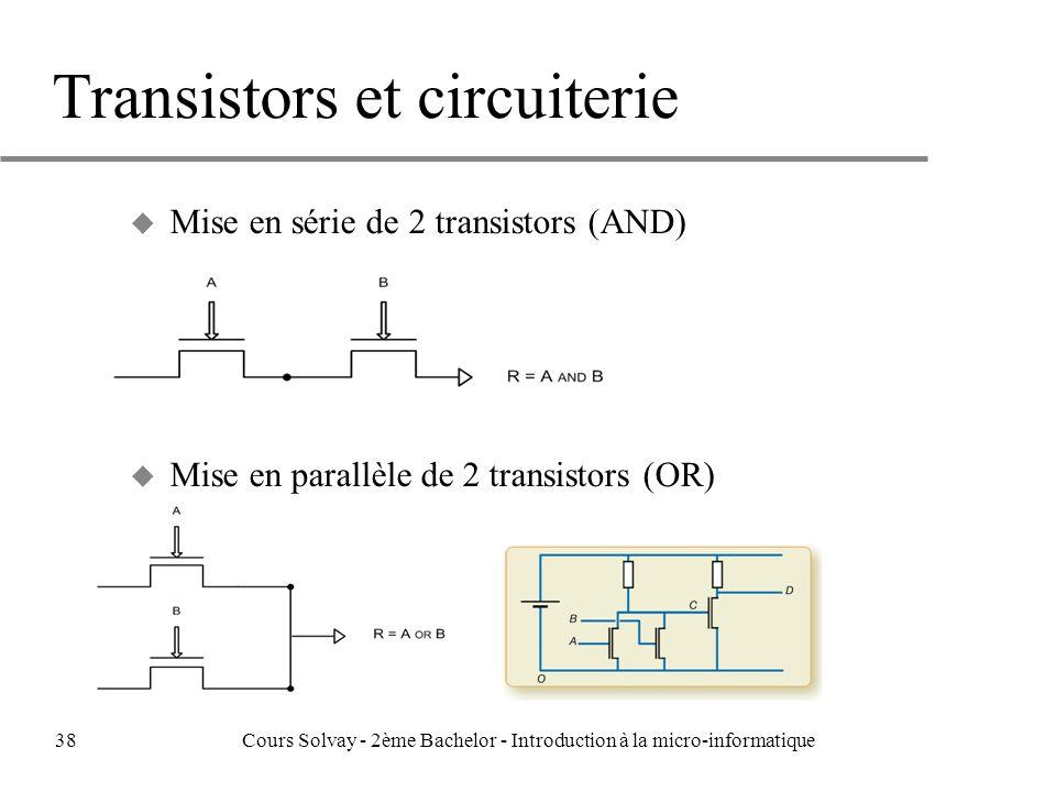 Transistors et circuiterie u Mise en série de 2 transistors (AND) u Mise en parallèle de 2 transistors (OR) 38Cours Solvay - 2ème Bachelor - Introduction à la micro-informatique