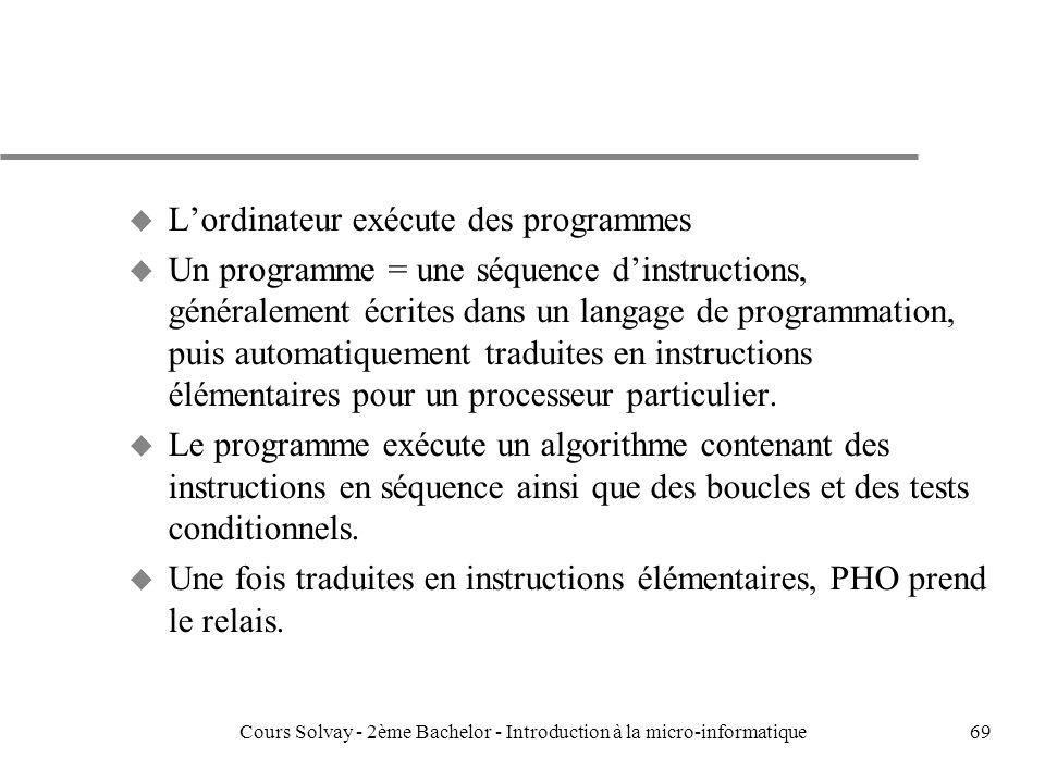 69 u Lordinateur exécute des programmes u Un programme = une séquence dinstructions, généralement écrites dans un langage de programmation, puis automatiquement traduites en instructions élémentaires pour un processeur particulier.