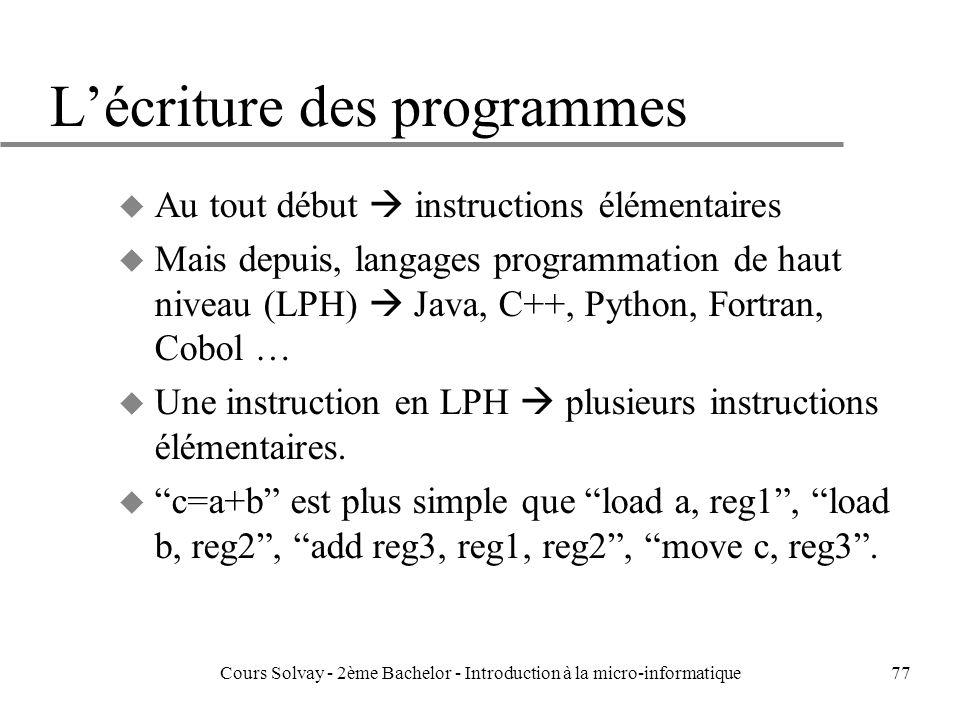 77 Lécriture des programmes u Au tout début instructions élémentaires u Mais depuis, langages programmation de haut niveau (LPH) Java, C++, Python, Fortran, Cobol … u Une instruction en LPH plusieurs instructions élémentaires.