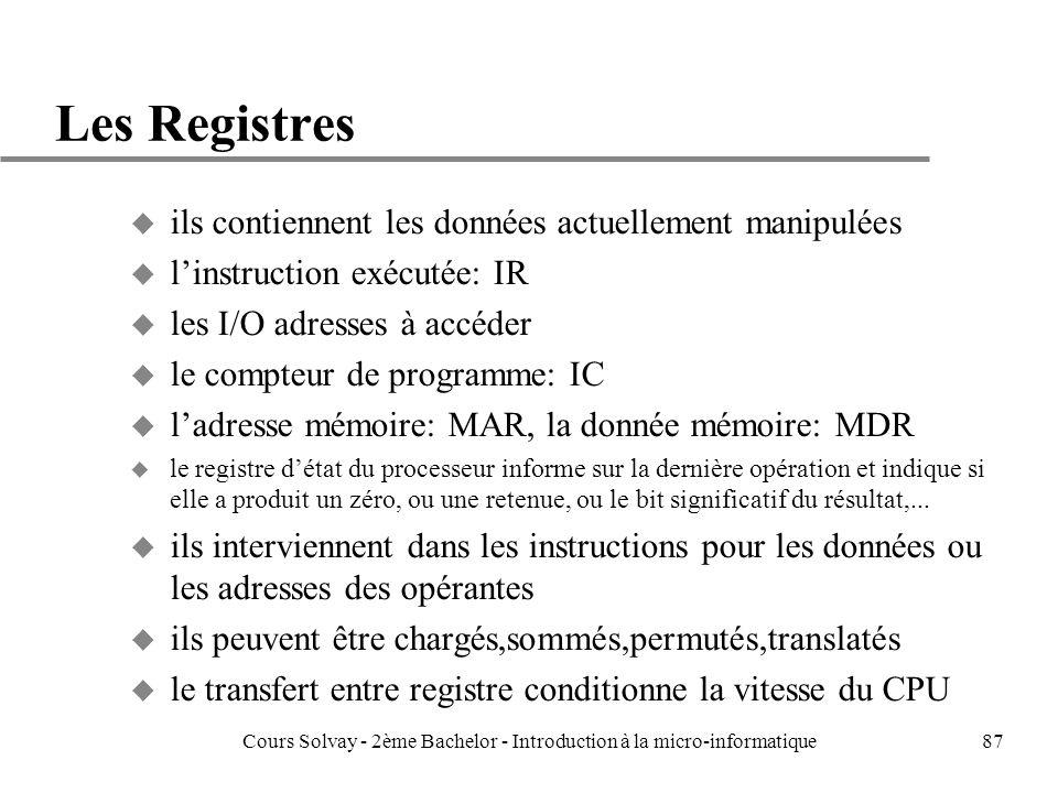 87 Les Registres u ils contiennent les données actuellement manipulées u linstruction exécutée: IR u les I/O adresses à accéder u le compteur de programme: IC u ladresse mémoire: MAR, la donnée mémoire: MDR u le registre détat du processeur informe sur la dernière opération et indique si elle a produit un zéro, ou une retenue, ou le bit significatif du résultat,...