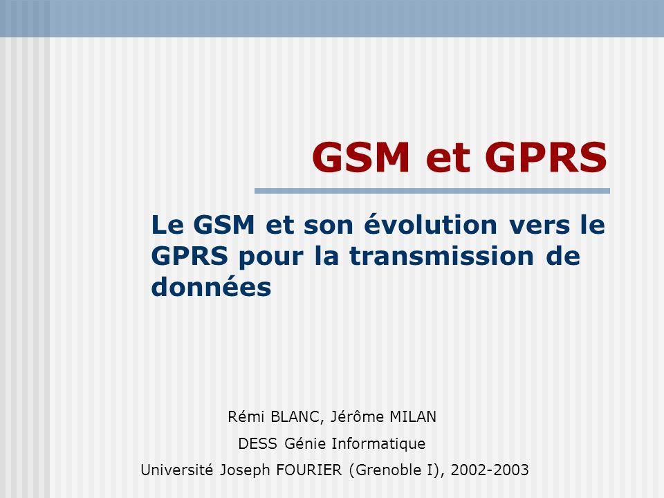 GSM et GPRS Le GSM et son évolution vers le GPRS pour la transmission de données Rémi BLANC, Jérôme MILAN DESS Génie Informatique Université Joseph FO
