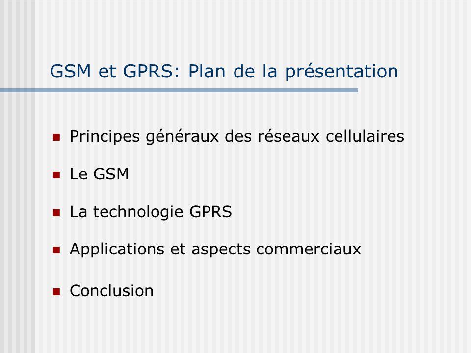 GSM et GPRS: Plan de la présentation Principes généraux des réseaux cellulaires Le GSM La technologie GPRS Applications et aspects commerciaux Conclus