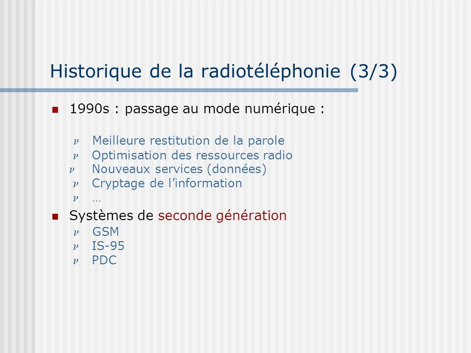 Historique de la radiotéléphonie (3/3) 1990s : passage au mode numérique : Meilleure restitution de la parole Optimisation des ressources radio Nouvea