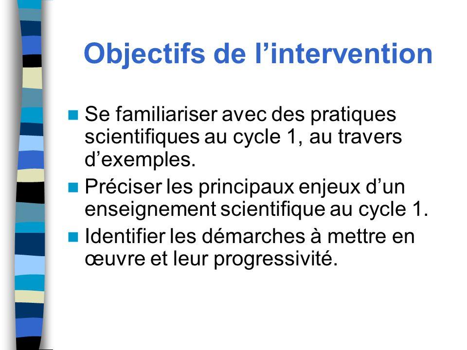 Objectifs de lintervention Se familiariser avec des pratiques scientifiques au cycle 1, au travers dexemples. Préciser les principaux enjeux dun ensei