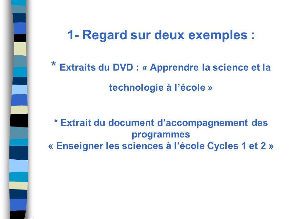 1- Regard sur deux exemples : * Extraits du DVD : « Apprendre la science et la technologie à lécole » * Extrait du document daccompagnement des progra