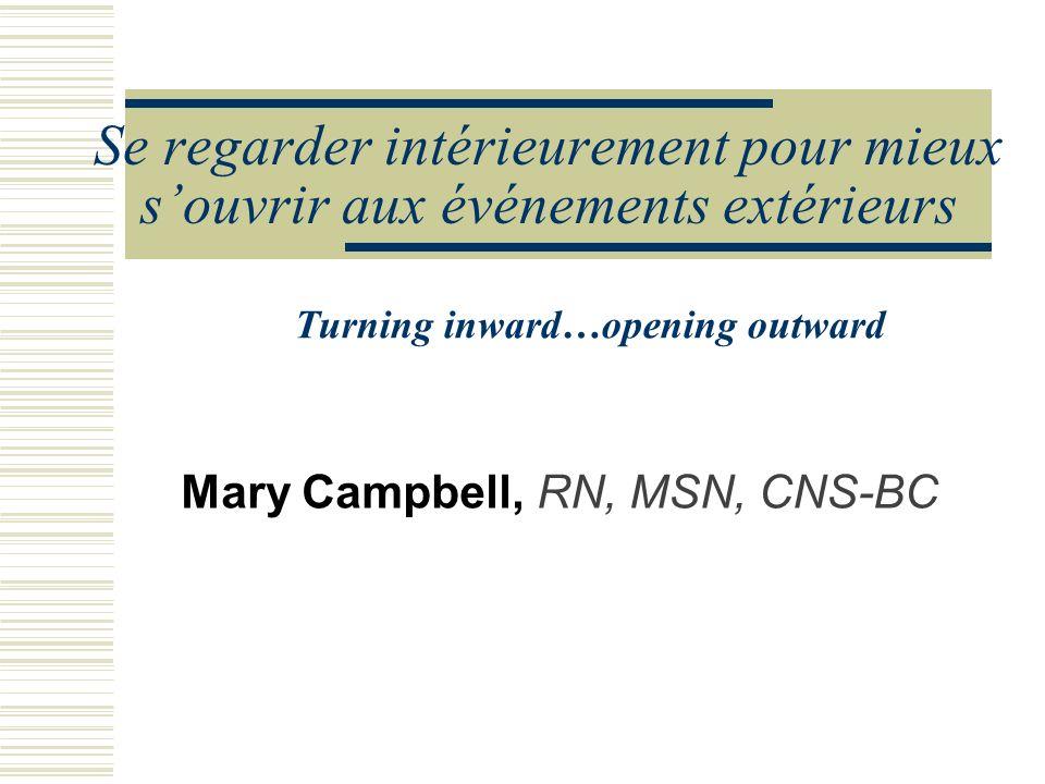 Se regarder intérieurement pour mieux souvrir aux événements extérieurs Mary Campbell, RN, MSN, CNS-BC Turning inward…opening outward