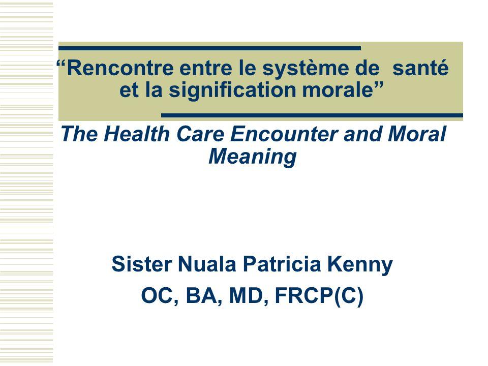 Rencontre entre le système de santé et la signification morale The Health Care Encounter and Moral Meaning Sister Nuala Patricia Kenny OC, BA, MD, FRC